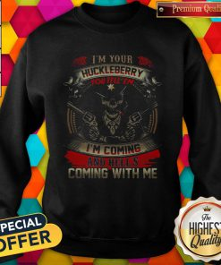 Official Skull I'm Your Huckleberry You Tell Em I'm Coming And Hells Coming With Me Sweatshirt