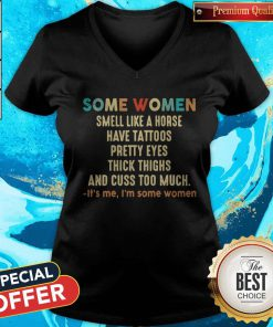Official Some Women Smell Like A Horse Have Tattoos Pretty Eyes Thick Thighs And Cuss Too Much It's Me I'm Some Women V-neck