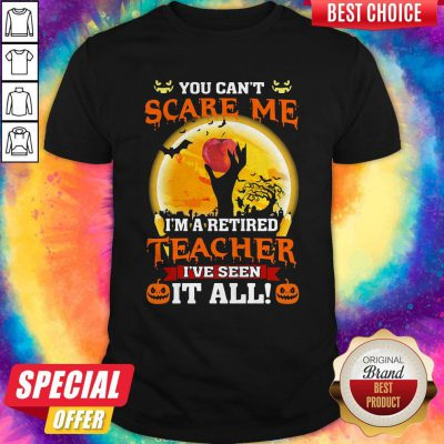 Perfect Halloween You Can't Scare Me I'm A Retired Teacher I've Seen It All Shirt
