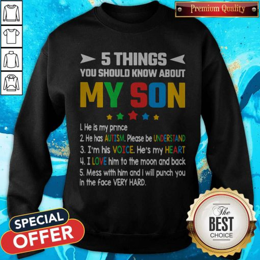 Pro 5 Things You Should Know About My Son He Is My Prince He Has Autism Please Be Understand I'm His Voice He's My Heart Sweatshirt