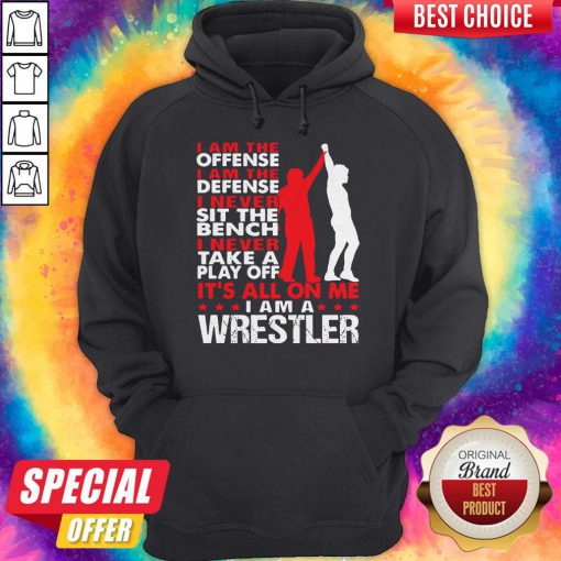 Pro I Am The Offense I Am The Defense I Never Sit The Bench On Me I Am A Wrestler Hoodie