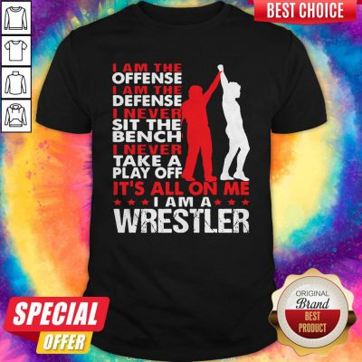 Pro I Am The Offense I Am The Defense I Never Sit The Bench On Me I Am A Wrestler Shirt