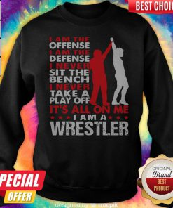 Pro I Am The Offense I Am The Defense I Never Sit The Bench On Me I Am A Wrestler Sweatshirt