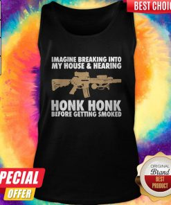Pro Imagine Breaking Into My House And Haring Honk Honk Before Getting Smoked Gun Tank Top