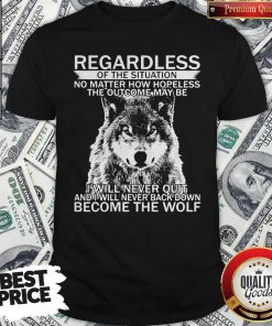Pro Regardless Of The Situation No Matter How Hopeless The Outcome May Be I Will Never Quit And I Will Never Back Down Become The Wolf Shirt