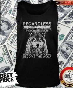 Pro Regardless Of The Situation No Matter How Hopeless The Outcome May Be I Will Never Quit And I Will Never Back Down Become The Wolf Tank Top
