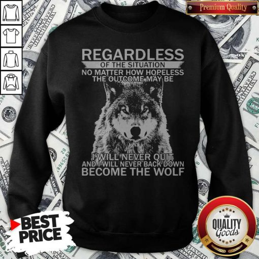 Pro Regardless Of The Situation No Matter How Hopeless The Outcome May Be I Will Never Quit And I Will Never Back Down Become The Wolf Sweatshirt