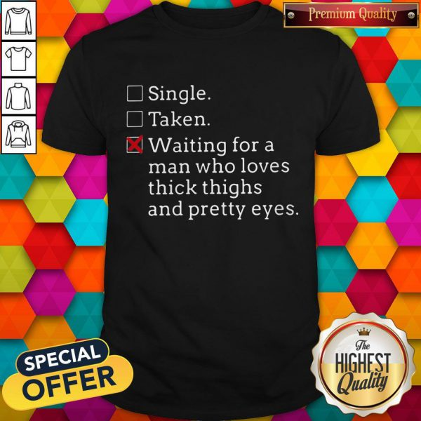 Pro Single Taken Waiting For A Man Who Loves Thick Thighs And Pretty Eyes Shirt