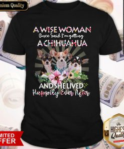 So A Wise Woman Once Said I'm Getting A Chihuahua And She Lived Happily Ever After Flower Shirt