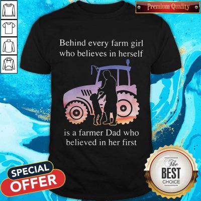 Supper Behind Every Farm Girl Who Believes In Herself Is A Farmer Dad Who Believed In Her First Shirt