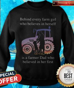 Supper Behind Every Farm Girl Who Believes In Herself Is A Farmer Dad Who Believed In Her First Sweatshirt