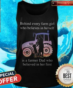 Supper Behind Every Farm Girl Who Believes In Herself Is A Farmer Dad Who Believed In Her First Tank Top