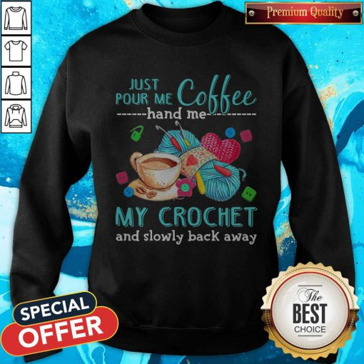 Supper Just Pour Me Coffe Hand Me My Crochet And Slowly Back Away Sweatshirt