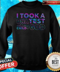 Sweet I Took A DNA Test And I Am A Child Of God Sweatshirt