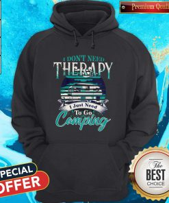 Top I Dont Need Therapy I Just Need To Go Camping Hoodie