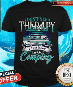 Top I Dont Need Therapy I Just Need To Go Camping Shirt