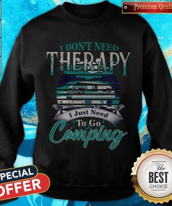 Top I Dont Need Therapy I Just Need To Go Camping Sweatshirt