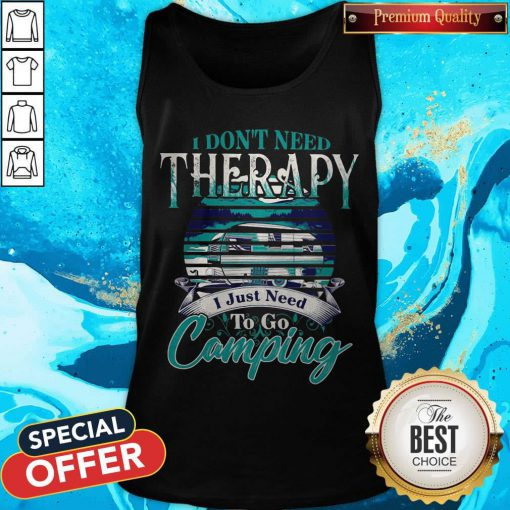 Top I Dont Need Therapy I Just Need To Go Camping Tank Top
