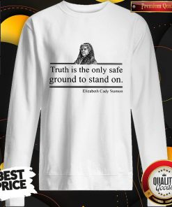 Top Truth Is The Only Safe Ground To Stand On Elizabeth Cady Stanton Sweatshirt