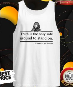 Top Truth Is The Only Safe Ground To Stand On Elizabeth Cady Stanton Tank Top