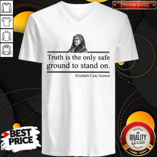 Top Truth Is The Only Safe Ground To Stand On Elizabeth Cady Stanton V-neck