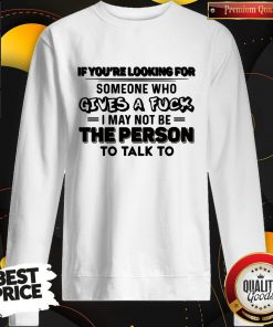 Vip If You're Looking For Someone Who Gives A Fuck I May Not Be The Person To Talk To Sweatshirt