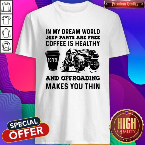Vip In My Dream World Jeep Parts Are Free Coffee Is Healthy And Offroad Makes You Thin Shirt