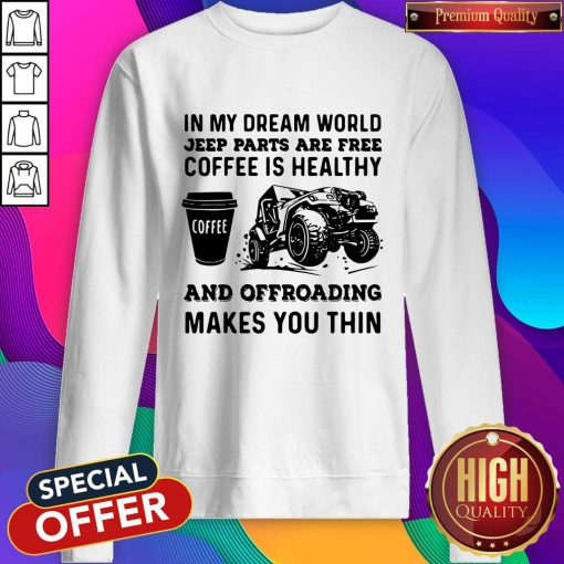 Vip In My Dream World Jeep Parts Are Free Coffee Is Healthy And Offroad Makes You Thin Sweatshirt