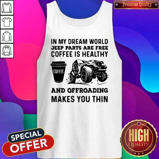 Vip In My Dream World Jeep Parts Are Free Coffee Is Healthy And Offroad Makes You Thin Tank Top