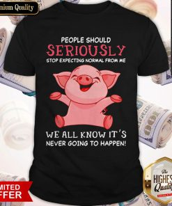 Vip Pig People Should Seriously Stop Expecting Normal From Me We All Know Its Never Going To Happen Shirt