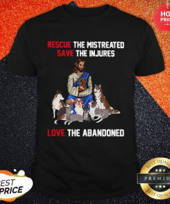 Jesus Love Dogs Rescue The Mistreated Save The Injured Love The Abandoned Shirt