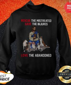 Jesus Love Dogs Rescue The Mistreated Save The Injured Love The Abandoned Sweatshirt