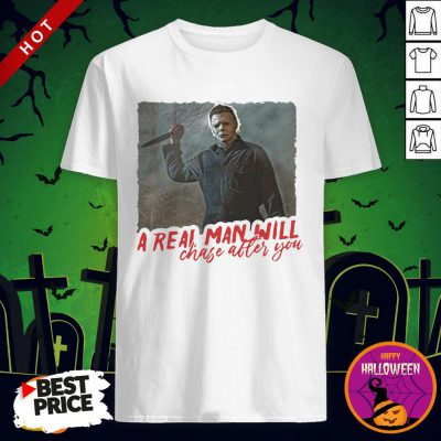 Michael Myers A Real Man Will Chase After You Shirt By T-shirt
