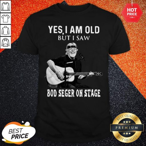 Nice Yes I Am Old But I Saw Bod Seger On Stage Shirt