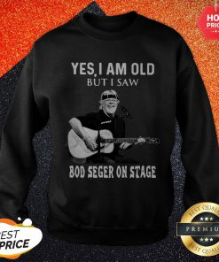 Nice Yes I Am Old But I Saw Bod Seger On Stage Sweatshirt