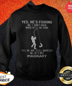 Pro Yes He's Fishing No I Don't Know When He'll Be Home Yes We Are Still Married Sweatshirt