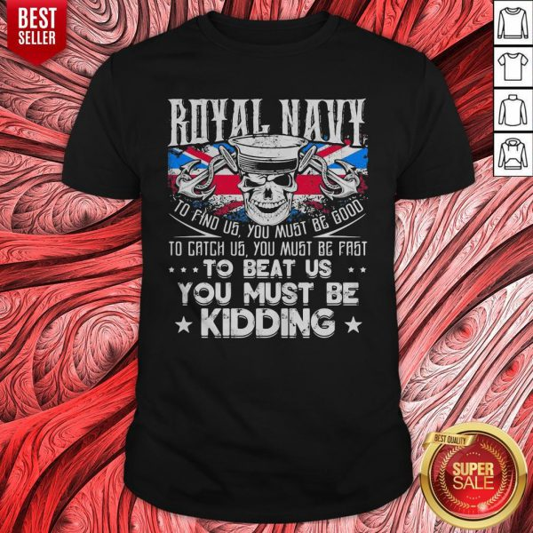 Royal Navy To Find Us You Must Be Good To Catch Us You Must Be Fast Shirt