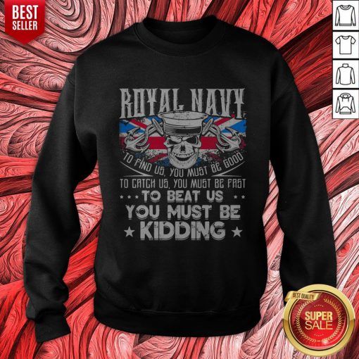 Royal Navy To Find Us You Must Be Good To Catch Us You Must Be Fast Sweatshirt
