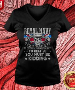 Royal Navy To Find Us You Must Be Good To Catch Us You Must Be Fast V-neck