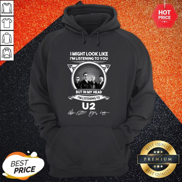 Vip I Might Look Like I'm Listening To You But In My Head I'm Listening U2 Signatures Hoodie