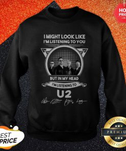 Vip I Might Look Like I'm Listening To You But In My Head I'm Listening U2 Signatures Sweatshirt
