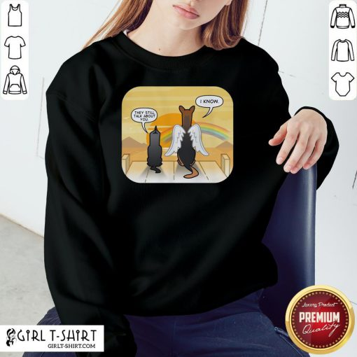 Are They Still Talk About You I Know Dog Sweatshirt - Design By Girltshirt.com
