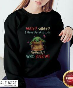 Baby Yoda Wait What I Have An Attitude No Really Who Knew Sweatshirt