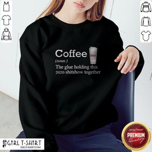 Coffee Dunkin Dounuts Noun The Glue Holding This 2020 Shitshow Together Sweatshirt