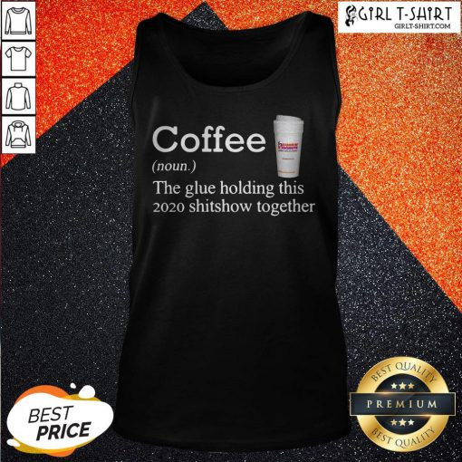 Coffee Dunkin Dounuts Noun The Glue Holding This 2020 Shitshow Together Tank Top