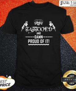 Cool Tattooed And Damn Proud Of It Shirt - Design By Girltshirt.com