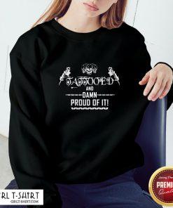 Cool Tattooed And Damn Proud Of It Sweatshirt - Design By Girltshirt.com