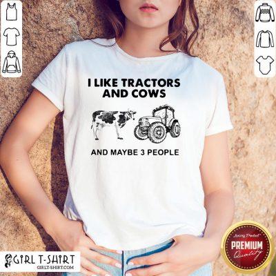 Do I Like Tractors And Cows And Maybe 3 People Shirt - Design By Girltshirt.com
