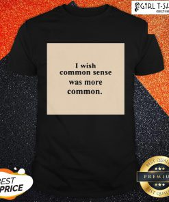 Dont I Wish Common Sense Was More Common Shirt - Design By Girltshirt.com
