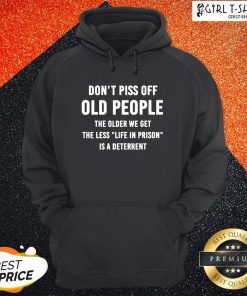 Dont Piss Off Old People The Older We Get The Less Life Hoodie